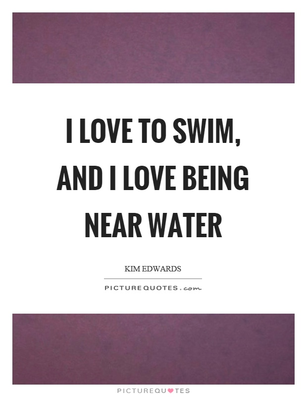 I love to swim, and I love being near water Picture Quote #1