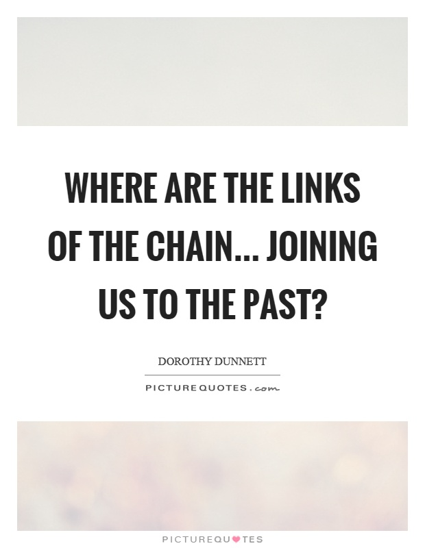 Where are the links of the chain... joining us to the past? Picture Quote #1