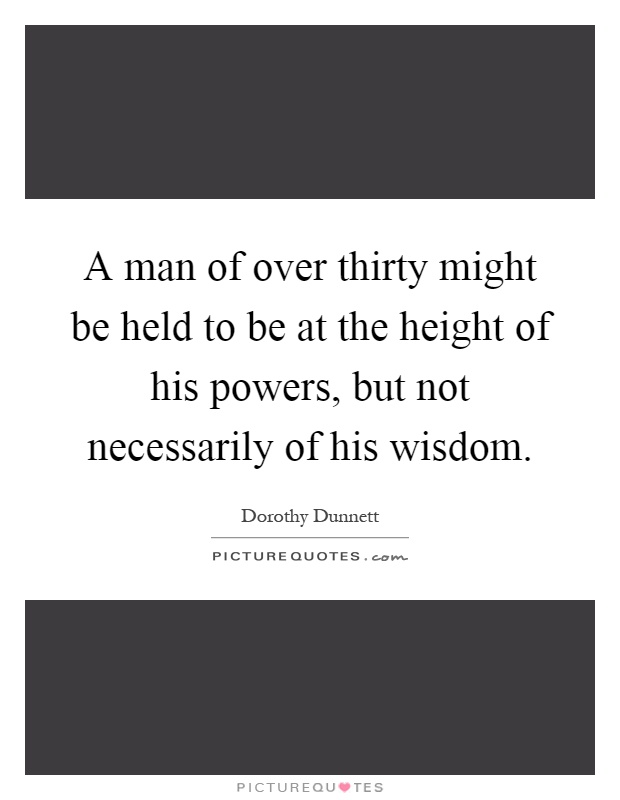 A man of over thirty might be held to be at the height of his powers, but not necessarily of his wisdom Picture Quote #1