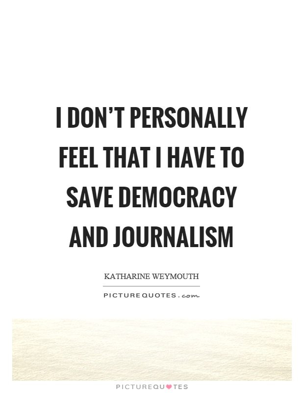 I don't personally feel that I have to save democracy and journalism Picture Quote #1