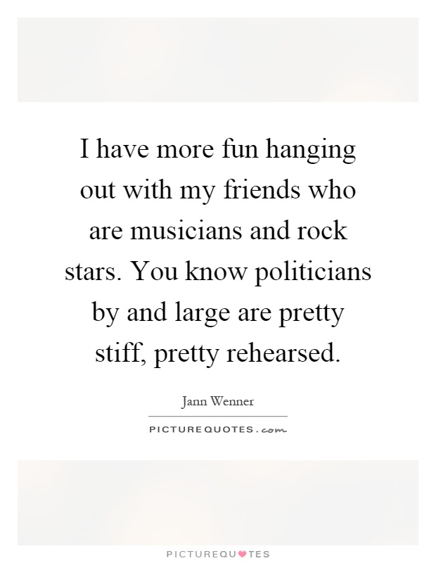 I have more fun hanging out with my friends who are musicians and rock stars. You know politicians by and large are pretty stiff, pretty rehearsed Picture Quote #1