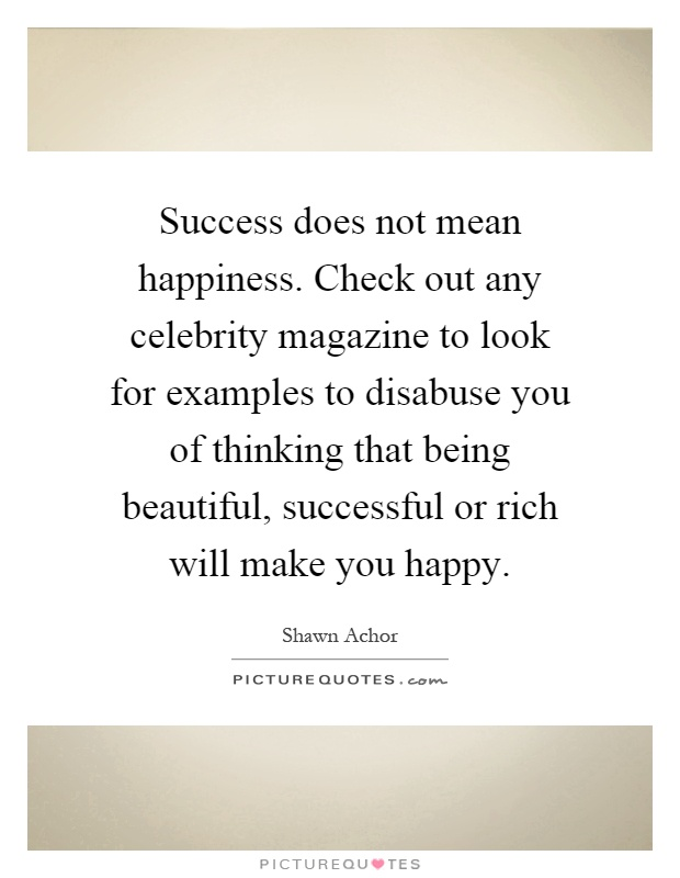 Success does not mean happiness. Check out any celebrity magazine to look for examples to disabuse you of thinking that being beautiful, successful or rich will make you happy Picture Quote #1