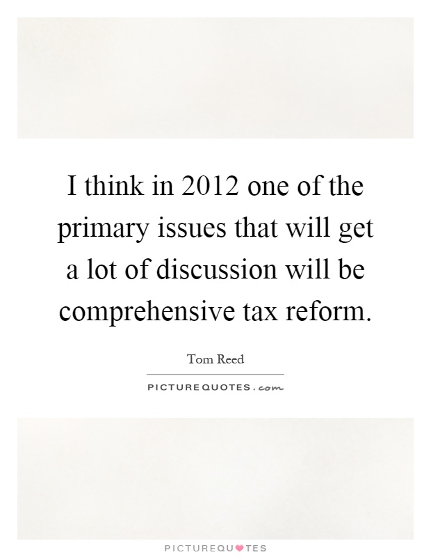I think in 2012 one of the primary issues that will get a lot of discussion will be comprehensive tax reform Picture Quote #1