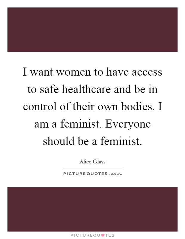 I want women to have access to safe healthcare and be in control of their own bodies. I am a feminist. Everyone should be a feminist Picture Quote #1