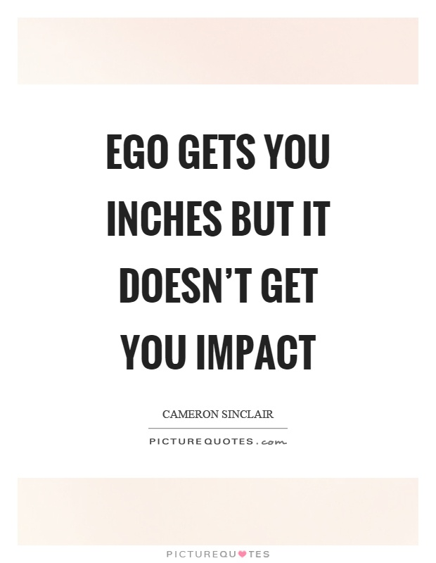 Ego gets you inches but it doesn't get you impact Picture Quote #1