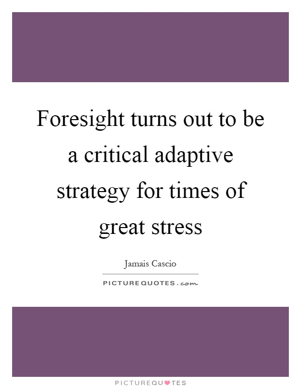 Foresight turns out to be a critical adaptive strategy for times of great stress Picture Quote #1