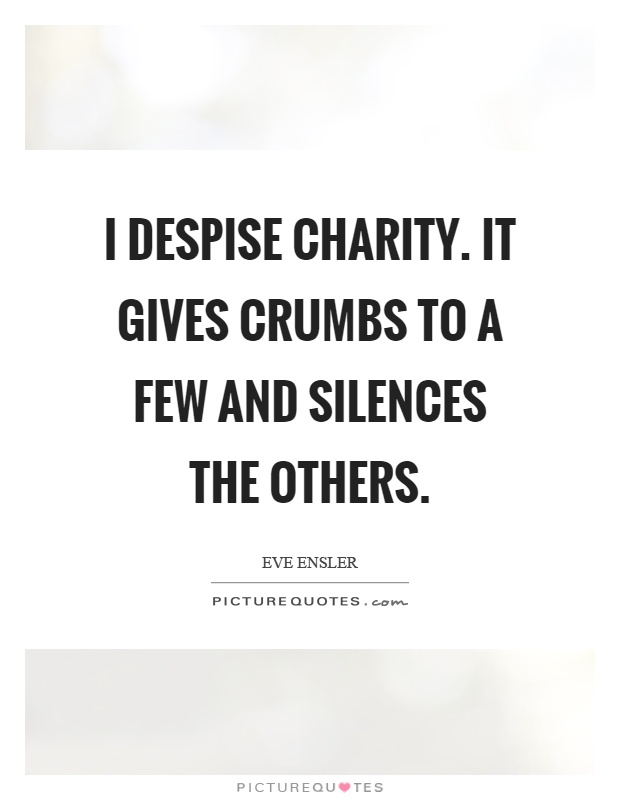 I despise charity. It gives crumbs to a few and silences the others Picture Quote #1