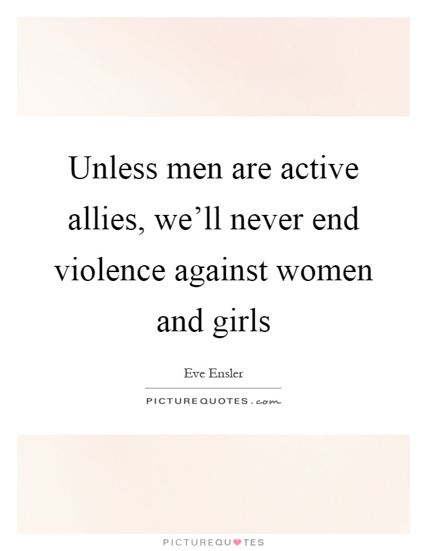 Unless men are active allies, we'll never end violence against women and girls Picture Quote #1