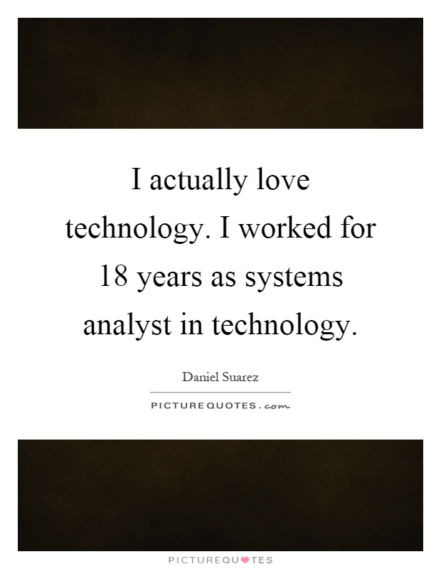 I actually love technology. I worked for 18 years as systems analyst in technology Picture Quote #1