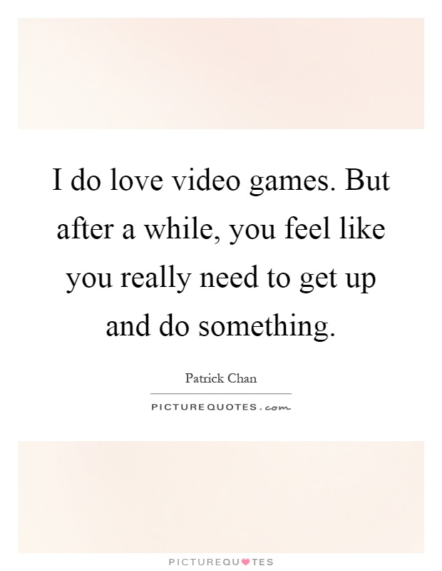 I do love video games. But after a while, you feel like you really need to get up and do something Picture Quote #1
