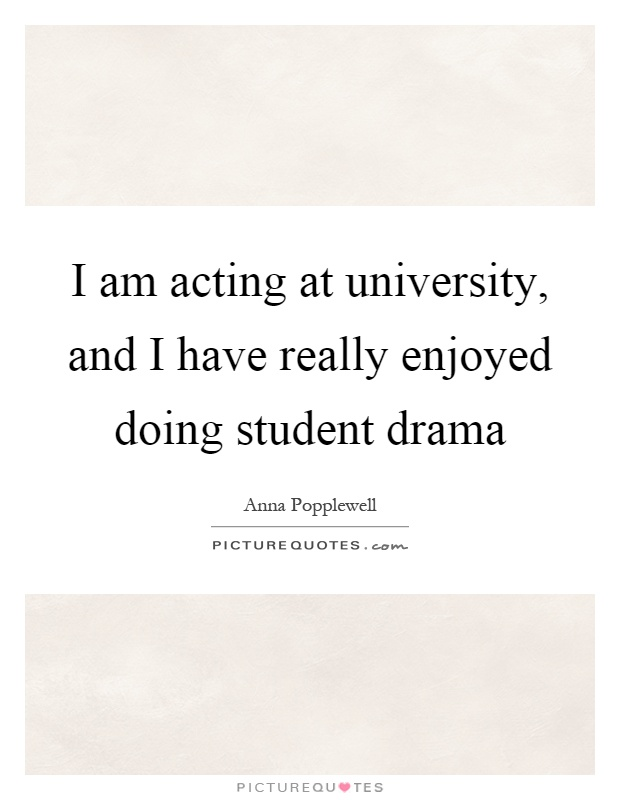 I am acting at university, and I have really enjoyed doing student drama Picture Quote #1