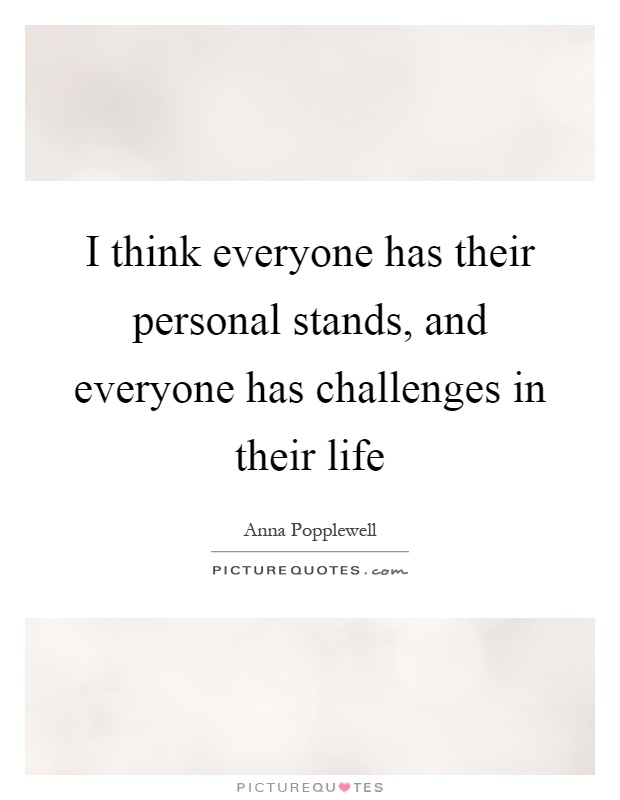 I think everyone has their personal stands, and everyone has challenges in their life Picture Quote #1