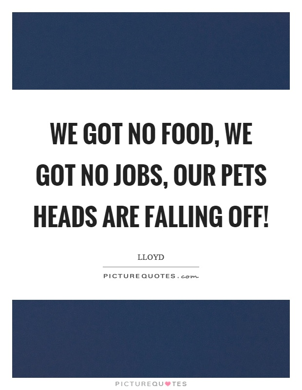 We got no food, we got no jobs, our pets heads are falling off! Picture Quote #1