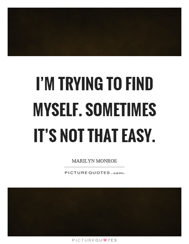 I'm trying to find myself. Sometimes it's not that easy Picture Quote #1