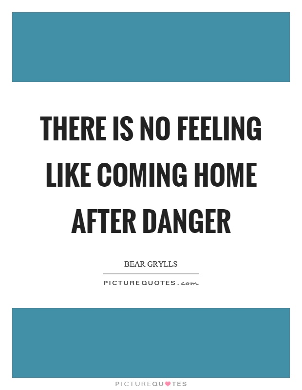 There is no feeling like coming home after danger Picture Quote #1