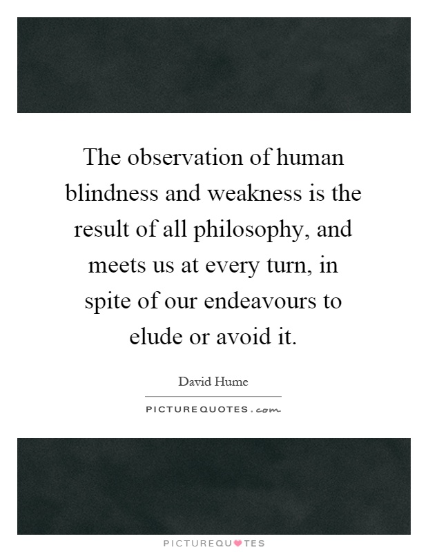 The observation of human blindness and weakness is the result of all philosophy, and meets us at every turn, in spite of our endeavours to elude or avoid it Picture Quote #1