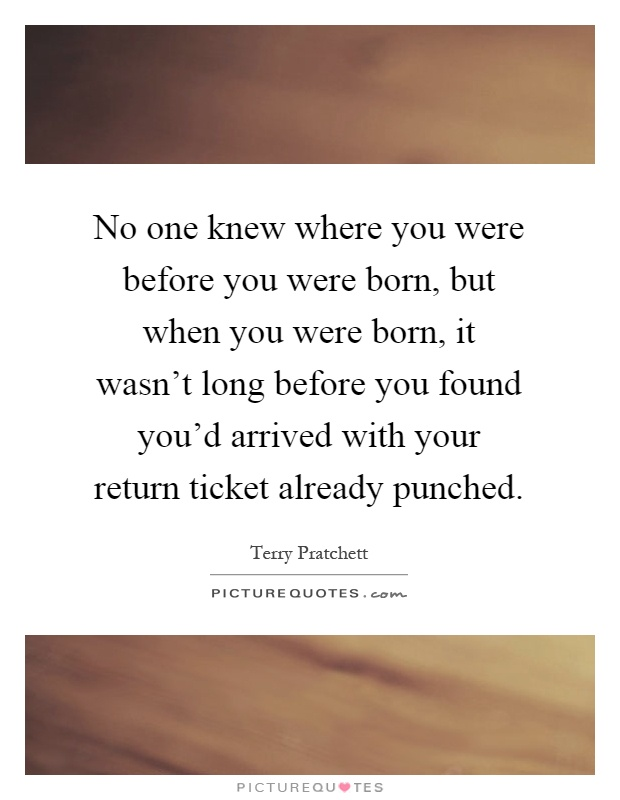 No one knew where you were before you were born, but when you were born, it wasn't long before you found you'd arrived with your return ticket already punched Picture Quote #1
