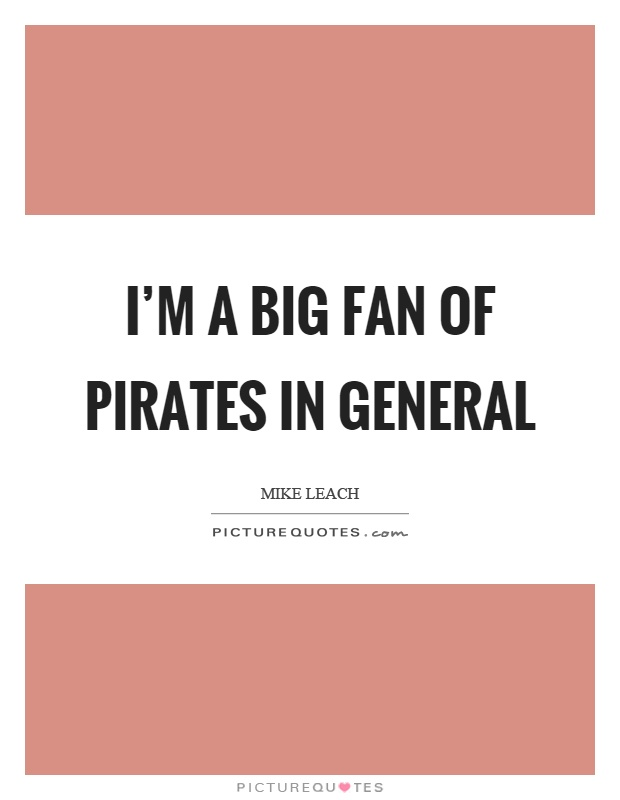 I'm a big fan of pirates in general Picture Quote #1