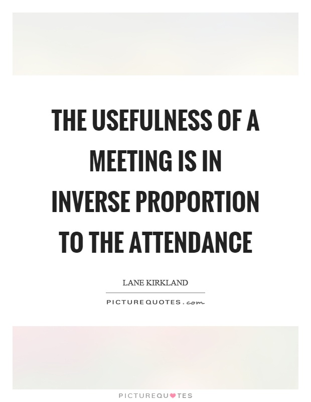The usefulness of a meeting is in inverse proportion to the attendance Picture Quote #1