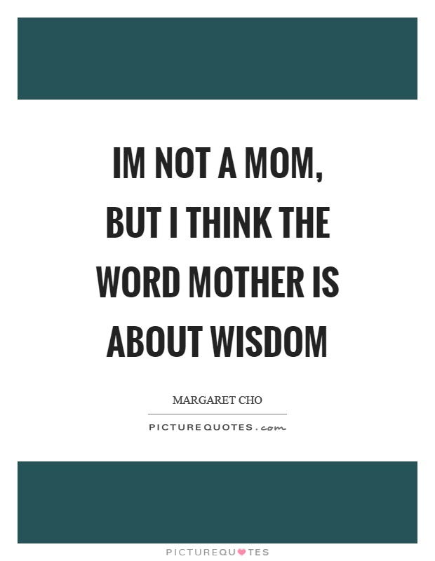 Im not a mom, but I think the word mother is about wisdom Picture Quote #1
