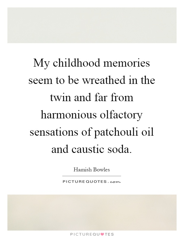 My childhood memories seem to be wreathed in the twin and far from harmonious olfactory sensations of patchouli oil and caustic soda Picture Quote #1