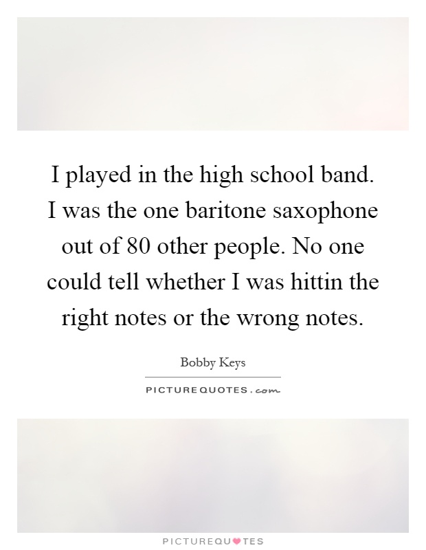 I played in the high school band. I was the one baritone saxophone out of 80 other people. No one could tell whether I was hittin the right notes or the wrong notes Picture Quote #1