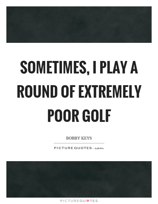 Sometimes, I play a round of extremely poor golf Picture Quote #1