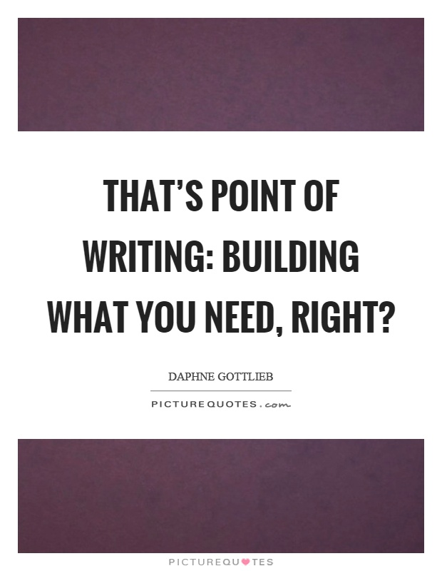 That's point of writing: building what you need, right? Picture Quote #1