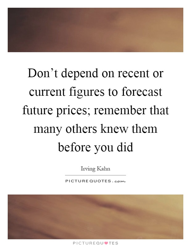 Don't depend on recent or current figures to forecast future prices; remember that many others knew them before you did Picture Quote #1