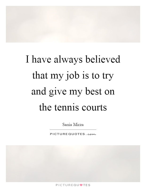 I have always believed that my job is to try and give my best on the tennis courts Picture Quote #1