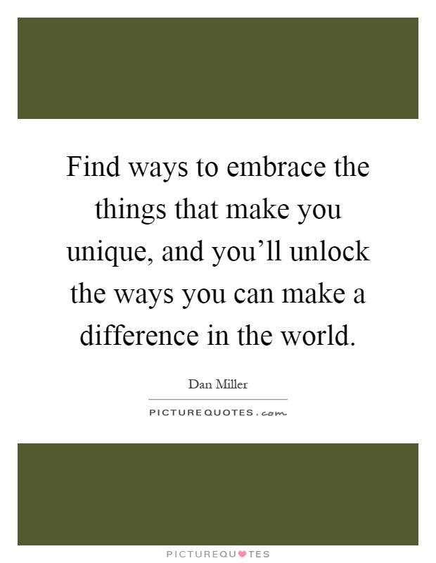 Find ways to embrace the things that make you unique, and you'll unlock the ways you can make a difference in the world Picture Quote #1