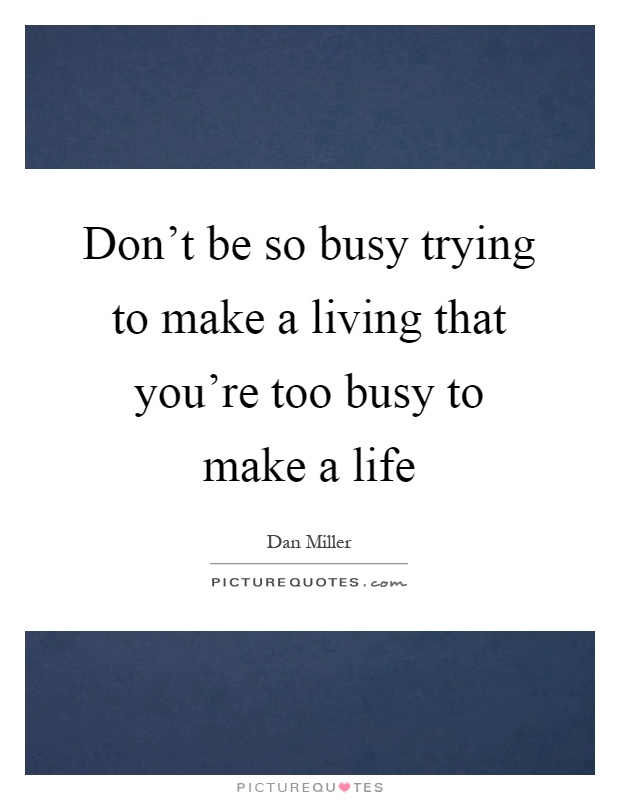 Don't be so busy trying to make a living that you're too busy to make a life Picture Quote #1
