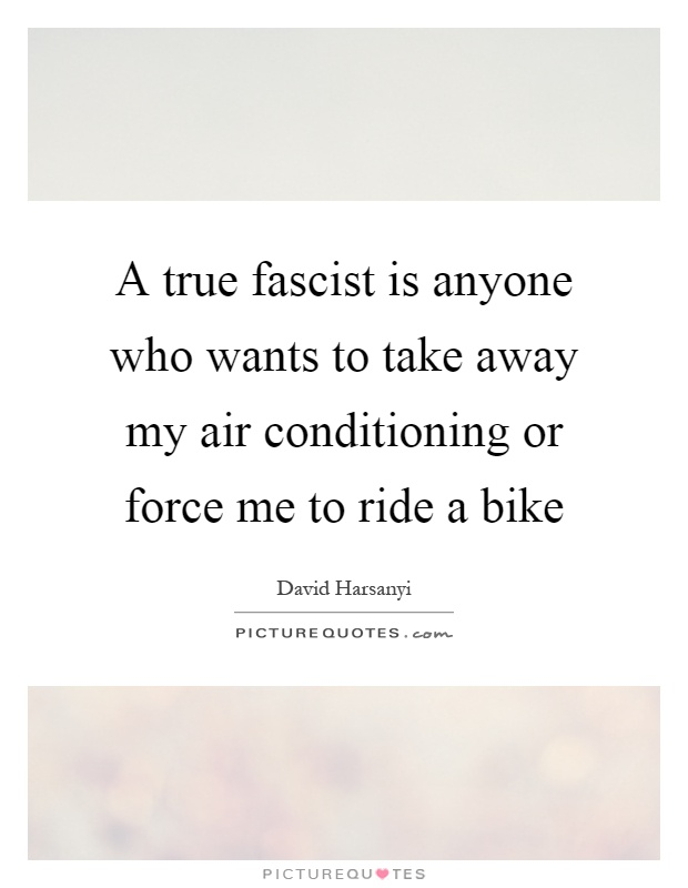 A true fascist is anyone who wants to take away my air conditioning or force me to ride a bike Picture Quote #1