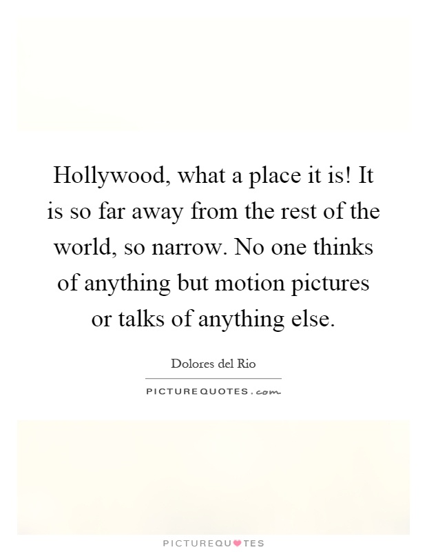 Hollywood, what a place it is! It is so far away from the rest of the world, so narrow. No one thinks of anything but motion pictures or talks of anything else Picture Quote #1