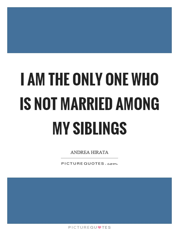 I am the only one who is not married among my siblings Picture Quote #1