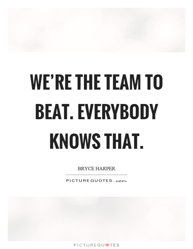 We're the team to beat. Everybody knows that Picture Quote #1