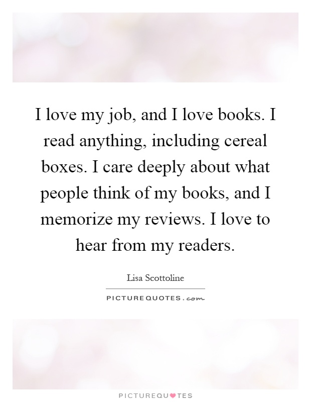 I love my job, and I love books. I read anything, including cereal boxes. I care deeply about what people think of my books, and I memorize my reviews. I love to hear from my readers Picture Quote #1