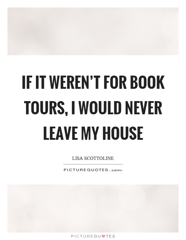 If it weren't for book tours, I would never leave my house Picture Quote #1