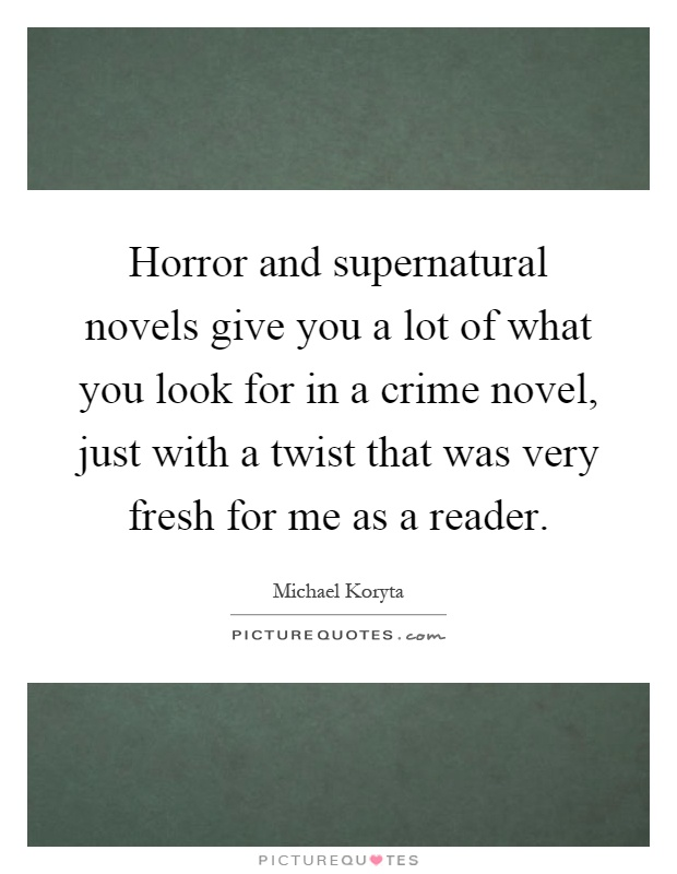 Horror and supernatural novels give you a lot of what you look for in a crime novel, just with a twist that was very fresh for me as a reader Picture Quote #1