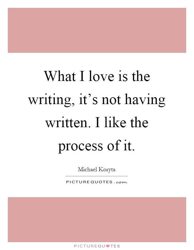 What I love is the writing, it's not having written. I like the process of it Picture Quote #1