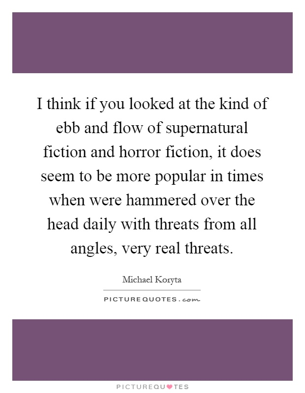 I think if you looked at the kind of ebb and flow of supernatural fiction and horror fiction, it does seem to be more popular in times when were hammered over the head daily with threats from all angles, very real threats Picture Quote #1