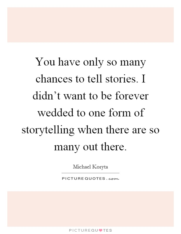 You have only so many chances to tell stories. I didn't want to be forever wedded to one form of storytelling when there are so many out there Picture Quote #1
