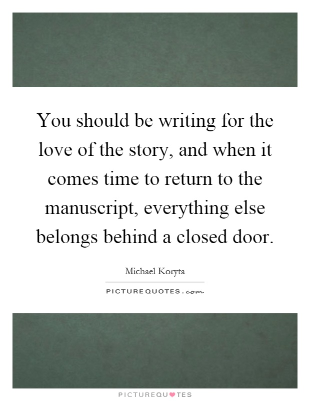 You should be writing for the love of the story, and when it comes time to return to the manuscript, everything else belongs behind a closed door Picture Quote #1