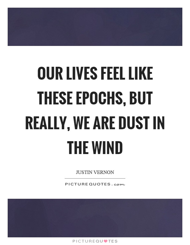 Our lives feel like these epochs, but really, we are dust in the wind Picture Quote #1