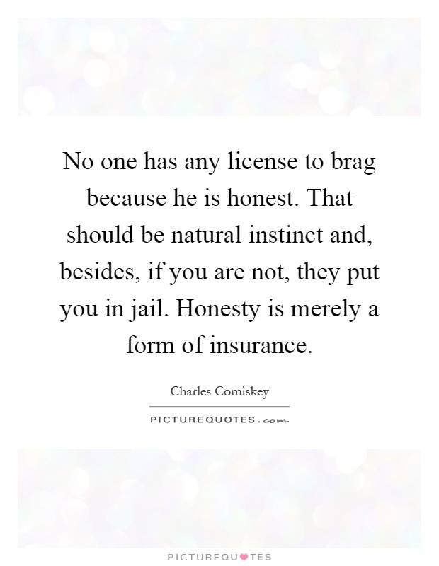 No one has any license to brag because he is honest. That should be natural instinct and, besides, if you are not, they put you in jail. Honesty is merely a form of insurance Picture Quote #1