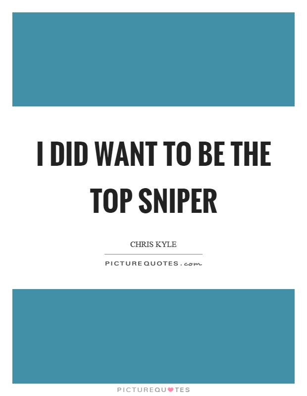 I did want to be the top sniper Picture Quote #1