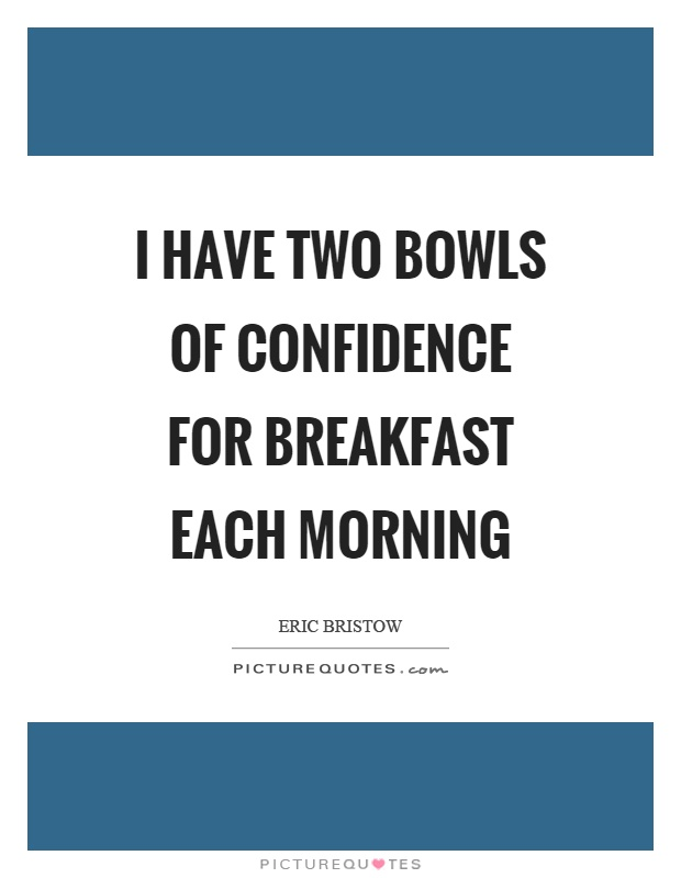 I have two bowls of confidence for breakfast each morning Picture Quote #1