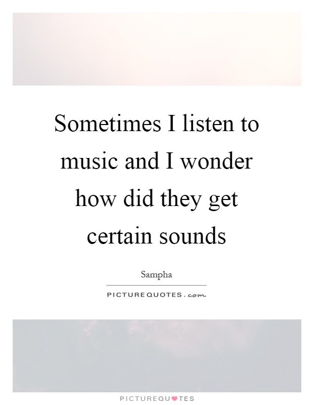 Sometimes I listen to music and I wonder how did they get certain sounds Picture Quote #1