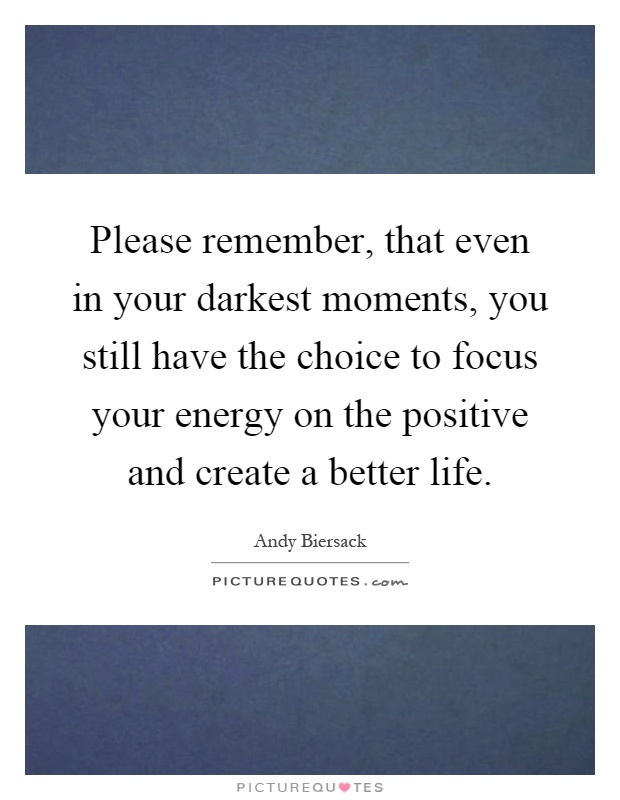 Please remember, that even in your darkest moments, you still have the choice to focus your energy on the positive and create a better life Picture Quote #1