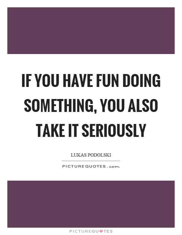 If you have fun doing something, you also take it seriously Picture Quote #1